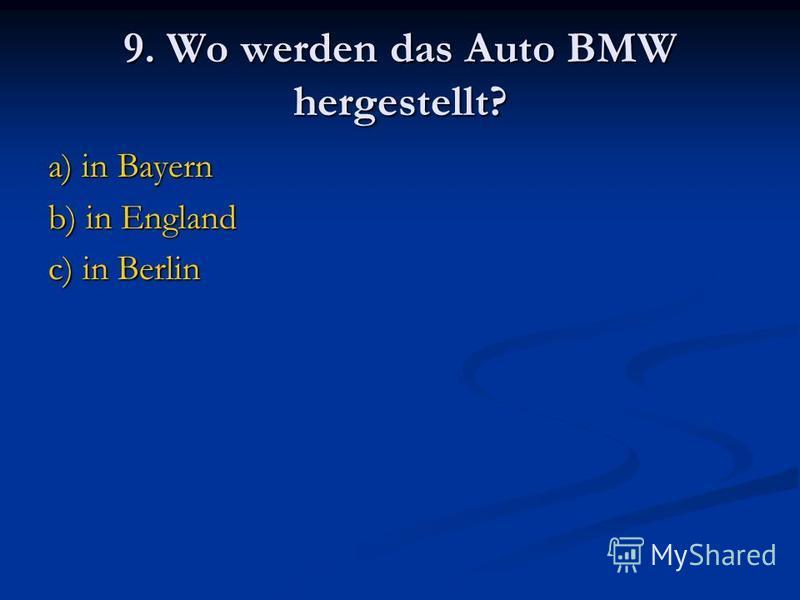 9. Wo werden das Auto BMW hergestellt? a) in Bayern b) in England c) in Berlin