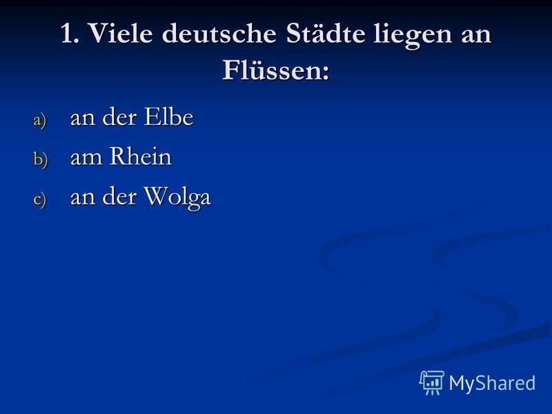 1. Viele deutsche Städte liegen an Flüssen: a) an der Elbe b) am Rhein c) an der Wolga
