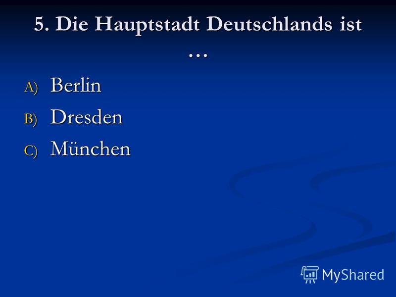 5. Die Hauptstadt Deutschlands ist … A) Berlin B) Dresden C) München