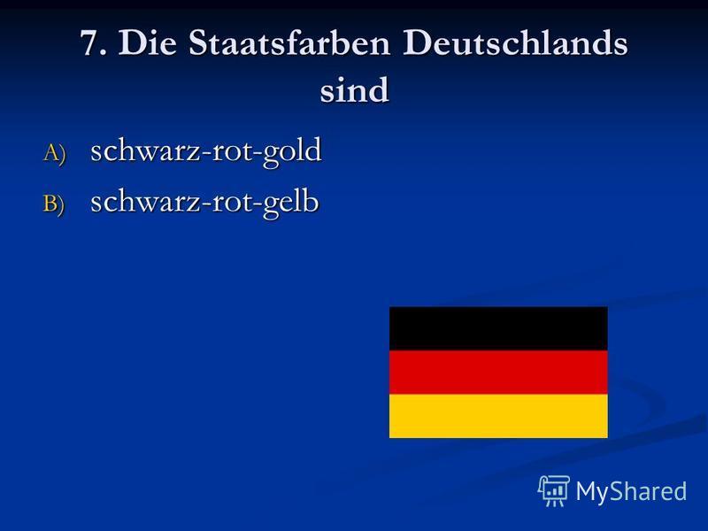 7. Die Staatsfarben Deutschlands sind A) schwarz-rot-gold B) schwarz-rot-gelb