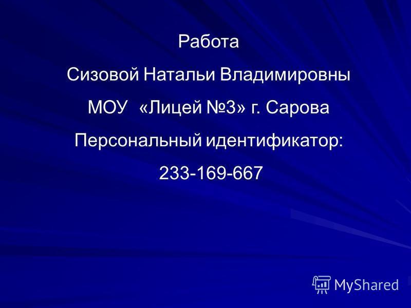 Работа Сизовой Натальи Владимировны МОУ «Лицей 3» г. Сарова Персональный идентификатор: 233-169-667