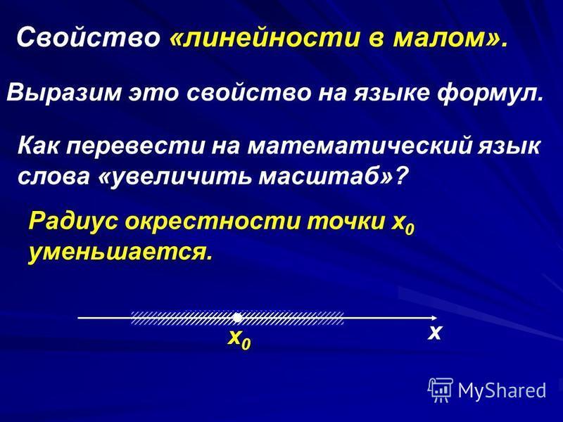 Cвойство «линейности в малом». Выразим это свойство на языке формул. Как перевести на математический язык слова «увеличить масштаб»? Радиус окрестности точки x 0 уменьшается. х х 0 х 0