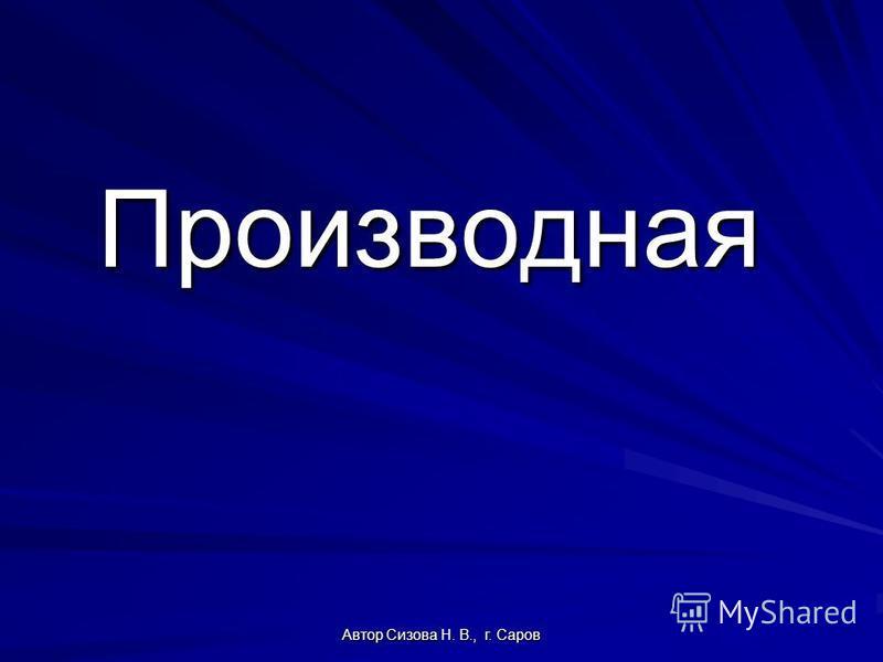 Автор Сизова Н. В., г. Саров Производная