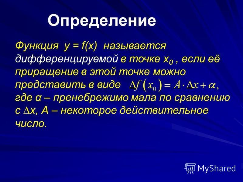 Определение Функция y = f(x) называется дифференцируемой в точке x 0, если её приращение в этой точке можно представить в виде где α – пренебрежимо мала по сравнению с х, А – некоторое действительное число.