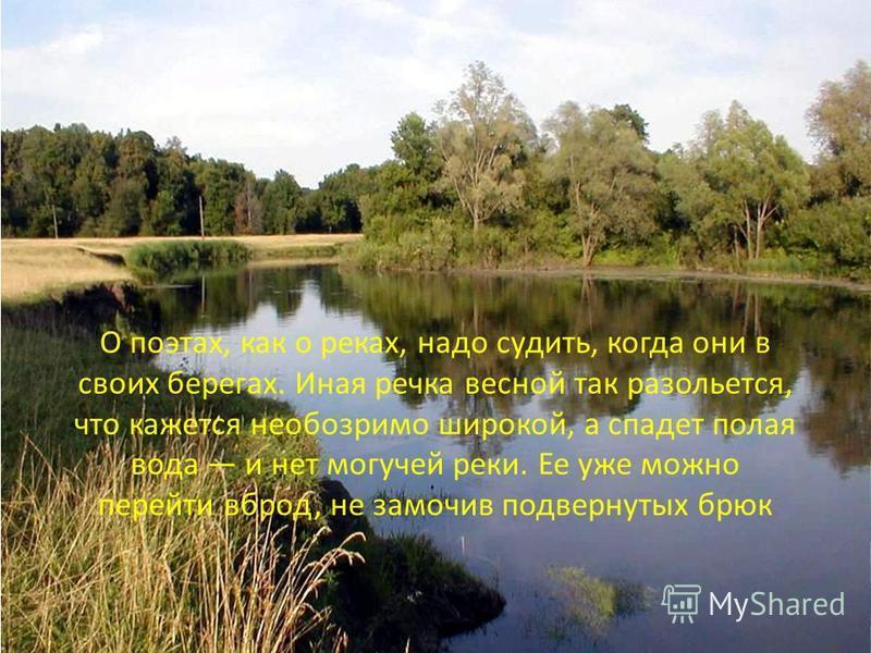 О поэтах, как о реках, надо судить, когда они в своих берегах. Иная речка весной так разольется, что кажется необозримо широкой, а спадет полая вода и нет могучей реки. Ее уже можно перейти вброд, не замочив подвернутых брюк