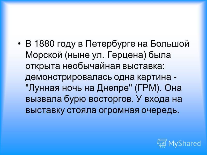 В 1880 году в Петербурге на Большой Морской (ныне ул. Герцена) была открыта необычайная выставка: демонстрировалась одна картина - Лунная ночь на Днепре (ГРМ). Она вызвала бурю восторгов. У входа на выставку стояла огромная очередь.