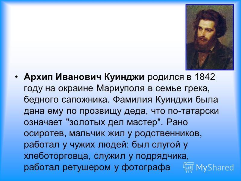 Архип Иванович Куинджи родился в 1842 году на окраине Мариуполя в семье грека, бедного сапожника. Фамилия Куинджи была дана ему по прозвищу деда, что по-татарски означает