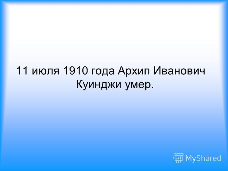 11 июля 1910 года Архип Иванович Куинджи умер.
