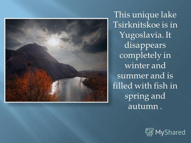 This unique lake Tsirknitskoe is in Yugoslavia. It disappears completely in winter and summer and is filled with fish in spring and autumn.