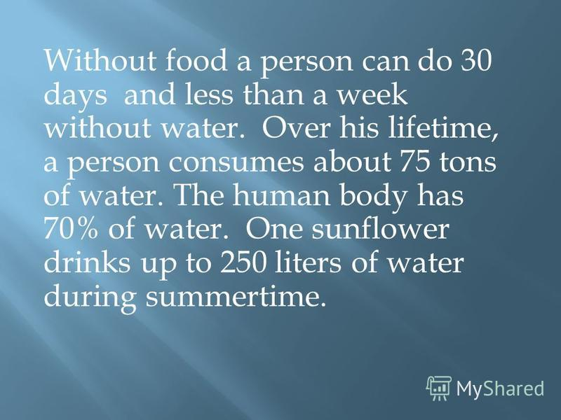 Without food a person can do 30 days and less than a week without water. Over his lifetime, a person consumes about 75 tons of water. The human body has 70% of water. One sunflower drinks up to 250 liters of water during summertime.