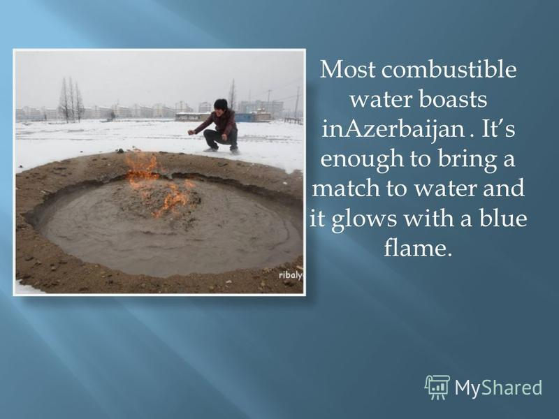 Most combustible water boasts inAzerbaijan. Its enough to bring a match to water and it glows with a blue flame.