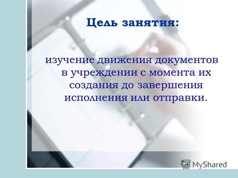 Цель занятия: изучение движения документов в учреждении с момента их создания до завершения исполнения или отправки.
