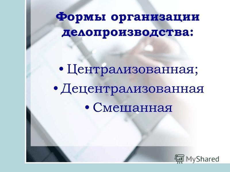 Формы организации делопроизводства: Централизованная; Децентрализованная Смешанная