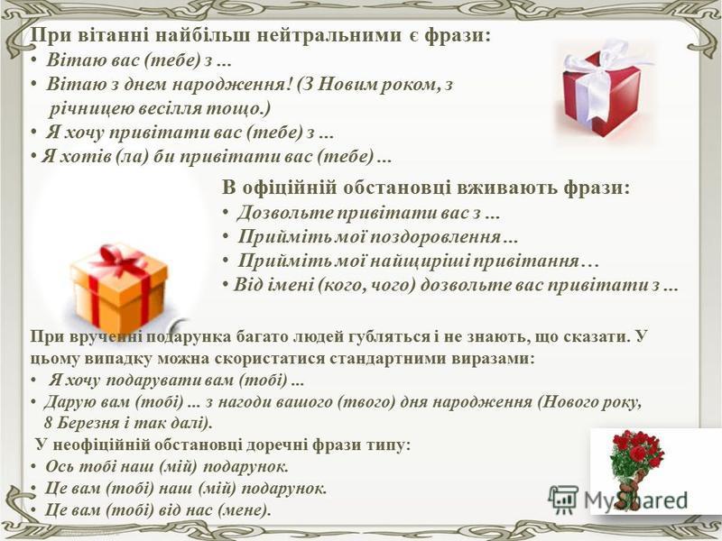 Подарунки повинні відповідати можливостям, потребам, характеру, смаку, інтересам та образу життя тих, кому вони призначені. Якщо це можливо, то краще делікатно з'ясувати, що хотів би отримати той, кому збираються робити подарунок. При врученні подару