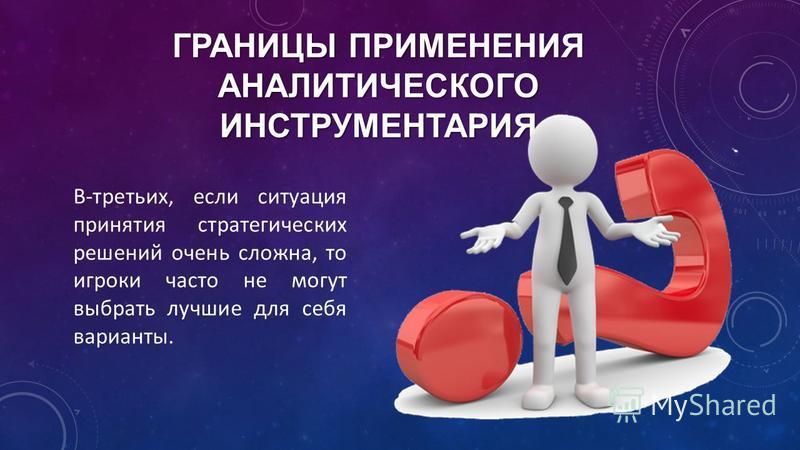 В-третьих, если ситуация принятия стратегических решений очень сложна, то игроки часто не могут выбрать лучшие для себя варианты. ГРАНИЦЫ ПРИМЕНЕНИЯ АНАЛИТИЧЕСКОГО ИНСТРУМЕНТАРИЯ