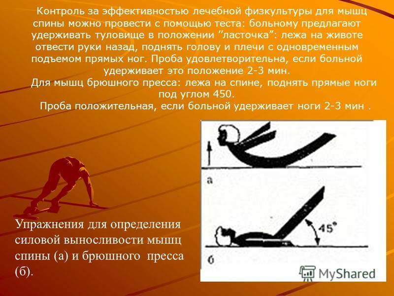 Контроль за эффективностью лечебной физкультуры для мышц спины можно провести с помощью теста: больному предлагают удерживать туловище в положении ласточка: лежа на животе отвести руки назад, поднять голову и плечи с одновременным подъемом прямых ног