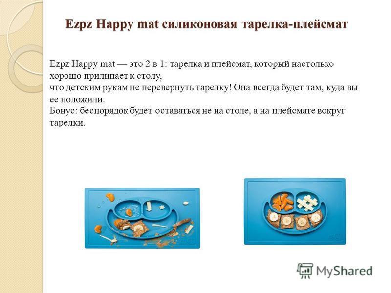 Ezpz Happy mat силиконовая тарелка-плейсмат Ezpz Happy mat это 2 в 1: тарелка и плейсмат, который настолько хорошо прилипает к столу, что детским рукам не перевернуть тарелку! Она всегда будет там, куда вы ее положили. Бонус: беспорядок будет остават