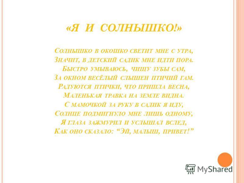 «Я И СОЛНЫШКО!» С ОЛНЫШКО В ОКОШКО СВЕТИТ МНЕ С УТРА, З НАЧИТ, В ДЕТСКИЙ САДИК МНЕ ИДТИ ПОРА. Б ЫСТРО УМЫВАЮСЬ, ЧИЩУ ЗУБЫ САМ, З А ОКНОМ ВЕСЁЛЫЙ СЛЫШЕН ПТИЧИЙ ГАМ. Р АДУЮТСЯ ПТИЧКИ, ЧТО ПРИШЛА ВЕСНА, М АЛЕНЬКАЯ ТРАВКА НА ЗЕМЛЕ ВИДНА. С МАМОЧКОЙ ЗА РУ
