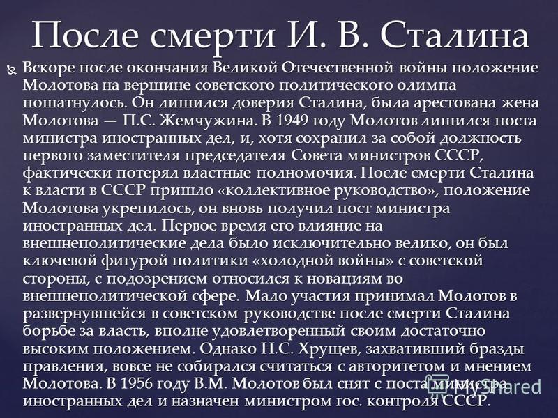 Вскоре после окончания Великой Отечественной войны положение Молотова на вершине советского политического олимпа пошатнулось. Он лишился доверия Сталина, была арестована жена Молотова П.С. Жемчужина. В 1949 году Молотов лишился поста министра иностра