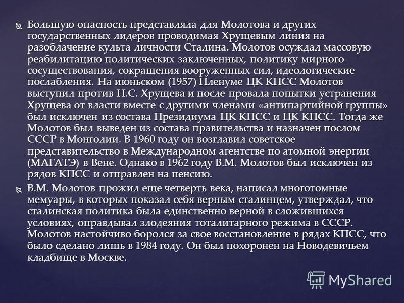 Большую опасность представляла для Молотова и других государственных лидеров проводимая Хрущевым линия на разоблачение культа личности Сталина. Молотов осуждал массовую реабилитацию политических заключенных, политику мирного сосуществования, сокращен