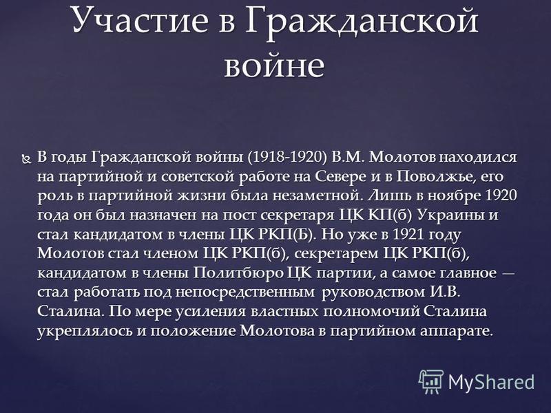 В годы Гражданской войны (1918-1920) В.М. Молотов находился на партийной и советской работе на Севере и в Поволжье, его роль в партийной жизни была незаметной. Лишь в ноябре 1920 года он был назначен на пост секретаря ЦК КП(б) Украины и стал кандидат