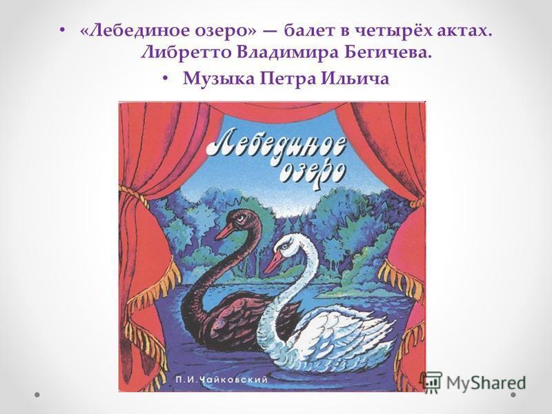 «Лебединое озеро» балет в четырёх актах. Либретто Владимира Бегичева. Музыка Петра Ильича