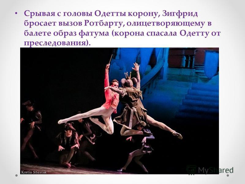 Срывая с головы Одетты корону, Зигфрид бросает вызов Ротбарту, олицетворяющему в балете образ фатума (корона спасала Одетту от преследования).