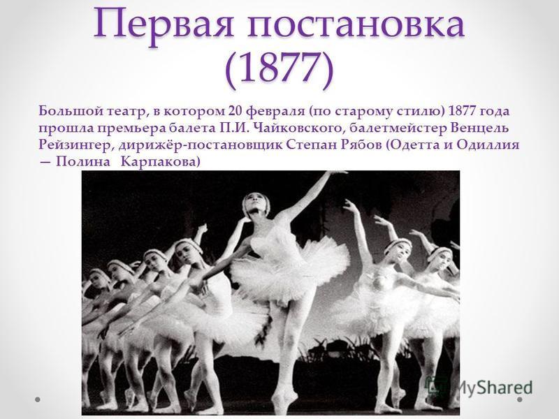 Первая постановка (1877) Большой театр, в котором 20 февраля (по старому стилю) 1877 года прошла премьера балета П.И. Чайковского, балетмейстер Венцель Рейзингер, дирижёр-постановщик Степан Рябов (Одетта и Одиллия Полина Карпакова)