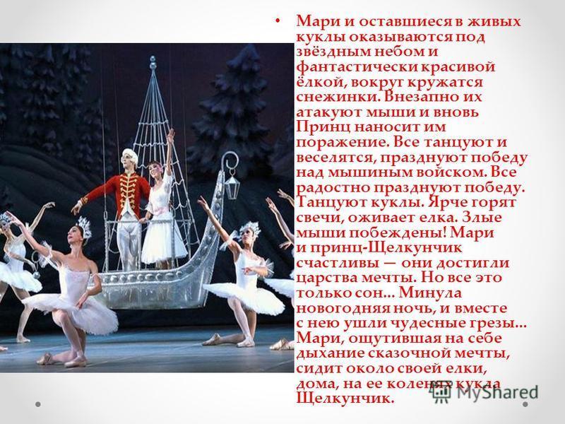 Мари и оставшиеся в живых куклы оказываются под звёздным небом и фантастически красивой ёлкой, вокруг кружатся снежинки. Внезапно их атакуют мыши и вновь Принц наносит им поражение. Все танцуют и веселятся, празднуют победу над мышиным войском. Все р