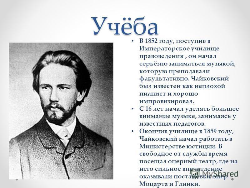Учёба В 1852 году, поступив в Императорское училище правоведения, он начал серьёзно заниматься музыкой, которую преподавали факультативно. Чайковский был известен как неплохой пианист и хорошо импровизировал. С 16 лет начал уделять большее внимание м