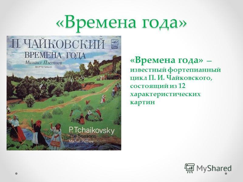 «Времена года» «Времена года» известный фортепианный цикл П. И. Чайковского, состоящий из 12 характеристических картин