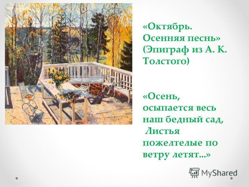«Октябрь. Осенняя песнь» (Эпиграф из А. К. Толстого) «Осень, осыпается весь наш бедный сад, Листья пожелтелые по ветру летят...»