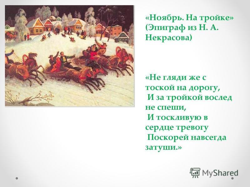 «Ноябрь. На тройке» (Эпиграф из Н. А. Некрасова) «Не гляди же с тоской на дорогу, И за тройкой вослед не спеши, И тоскливую в сердце тревогу Поскорей навсегда затуши.»