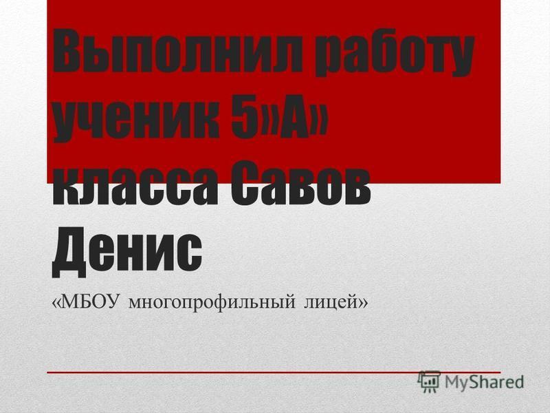 Выполнил работу ученик 5»А» класса Савов Денис «МБОУ многопрофильный лицей»