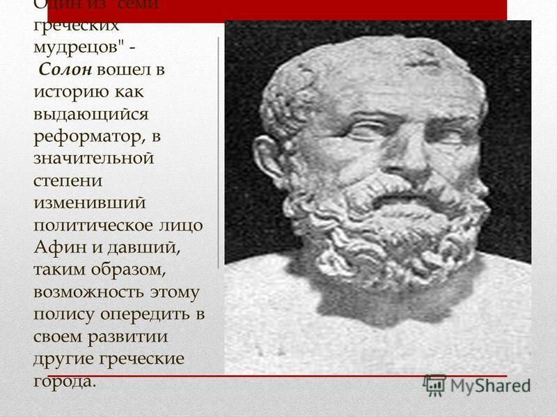 Один из семи греческих мудрецов - Солон вошел в историю как выдающийся реформатор, в значительной степени изменивший политическое лицо Афин и давший, таким образом, возможность этому полису опередить в своем развитии другие греческие города.