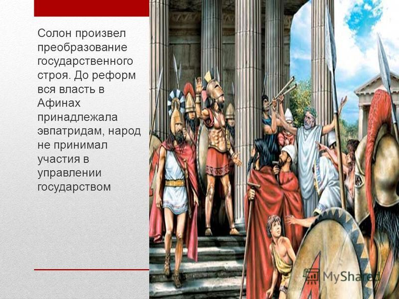 Солон произвел преобразование государственного строя. До реформ вся власть в Афинах принадлежала эвпатридам, народ не принимал участия в управлении государством