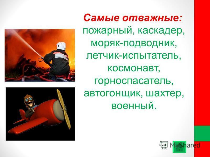 Самые отважные: пожарный, каскадер, моряк-подводник, летчик-испытатель, космонавт, горноспасатель, автогонщик, шахтер, военный.