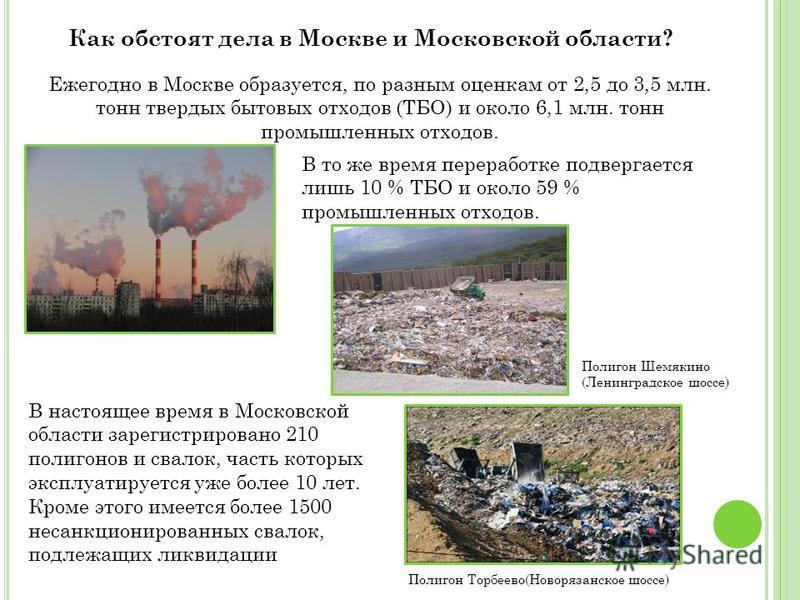 Ежегодно в Москве образуется, по разным оценкам от 2,5 до 3,5 млн. тонн твердых бытовых отходов (ТБО) и около 6,1 млн. тонн промышленных отходов. Как обстоят дела в Москве и Московской области? В то же время переработке подвергается лишь 10 % ТБО и о