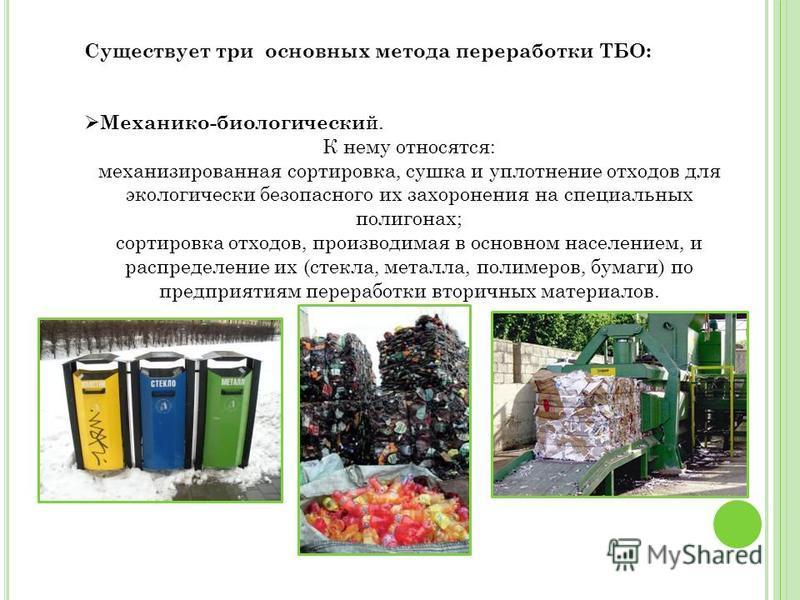 Существует три основных метода переработки ТБО: Механико-биологический. К нему относятся: механизированная сортировка, сушка и уплотнение отходов для экологически безопасного их захоронения на специальных полигонах; сортировка отходов, производимая в