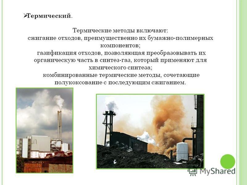 Термический. Термические методы включают: сжигание отходов, преимущественно их бумажно-полимерных компонентов; газификация отходов, позволяющая преобразовывать их органическую часть в синтез-газ, который применяют для химического синтеза; комбинирова