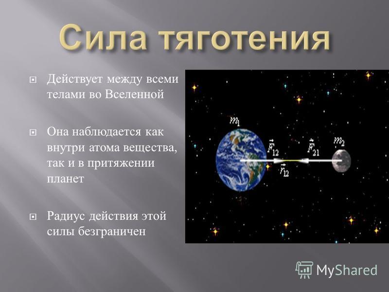 Действует между всеми телами во Вселенной Она наблюдается как внутри атома вещества, так и в притяжении планет Радиус действия этой силы безграничен