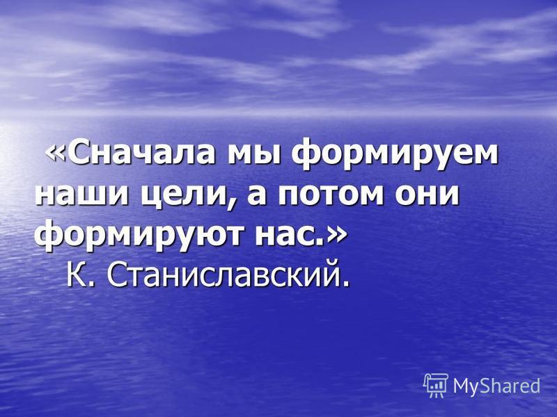 «Сначала мы формируем наши цели, а потом они формируют нас.» К. Станиславский. «Сначала мы формируем наши цели, а потом они формируют нас.» К. Станиславский.