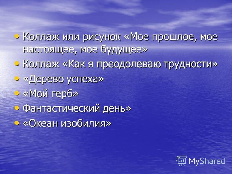Коллаж или рисунок «Мое прошлое, мое настоящее, мое будущее» Коллаж или рисунок «Мое прошлое, мое настоящее, мое будущее» Коллаж «Как я преодолеваю трудности» Коллаж «Как я преодолеваю трудности» «Дерево успеха» «Дерево успеха» «Мой герб» «Мой герб»