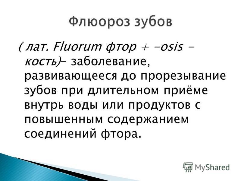 ( лат. Fluorum фтор + -osis - кость)- заболевание, развивающееся до прорезывание зубов при длительном приёме внутрь воды или продуктов с повышенным содержанием соединений фтора.