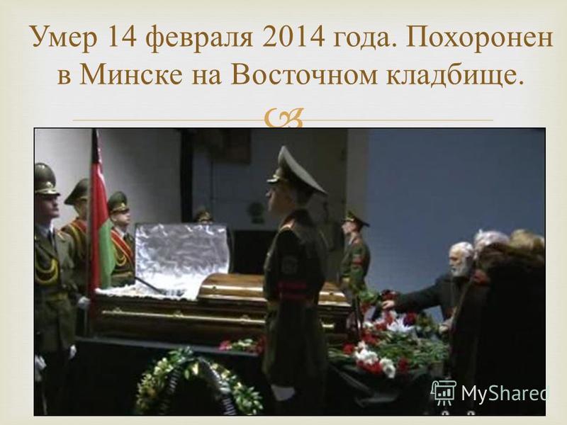 Умер 14 февраля 2014 года. Похоронен в Минске на Восточном кладбище.