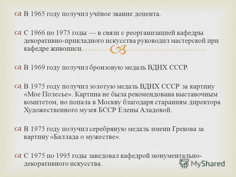 В 1965 году получил учёное звание доцента. С 1966 по 1975 годы в связи с реорганизацией кафедры декоративно - прикладного искусства руководил мастерской при кафедре живописи. В 1969 году получил бронзовую медаль ВДНХ СССР. В 1975 году получил золотую
