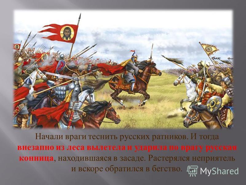Начали враги теснить русских ратников. И тогда внезапно из леса вылетела и ударила по врагу русская конница, находившаяся в засаде. Растерялся неприятель и вскоре обратился в бегство.