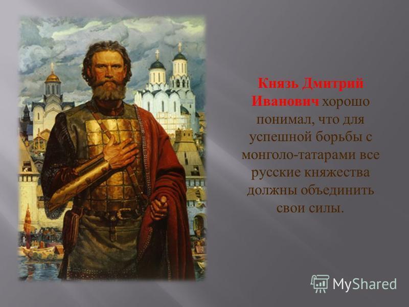 Князь Дмитрий Иванович хорошо понимал, что для успешной борьбы с монголо - татарами все русские княжества должны объединить свои силы.