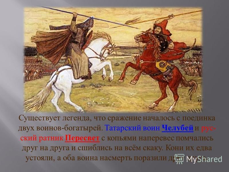 Существует легенда, что сражение началось с поединка двух воинов - богатырей. Татарский воин Челубей и русский ратник Пересвет с копьями наперевес помчались друг на друга и сшиблись на всём скаку. Кони их едва устояли, а оба воина насмерть поразили д