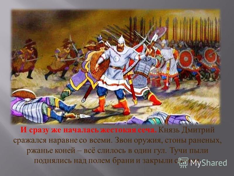 И сразу же началось жестокая сеча. Князь Дмитрий сражался наравне со всеми. Звон оружия, стоны раненых, ржанье коней – всё слилось в один гул. Тучи пыли поднялись над полем брани и закрыли солнце.